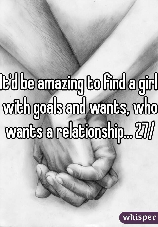 It'd be amazing to find a girl with goals and wants, who wants a relationship... 27/m