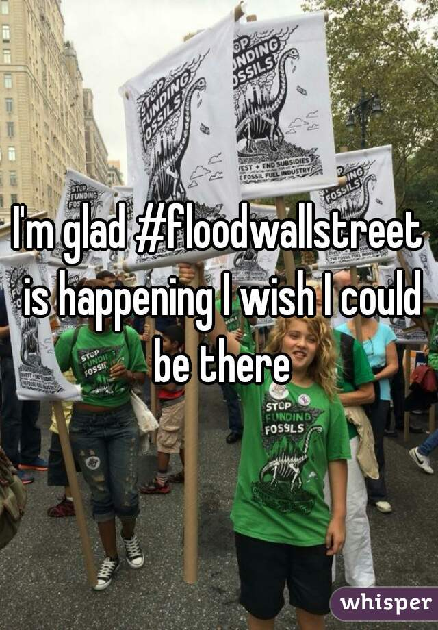 I'm glad #floodwallstreet is happening I wish I could be there