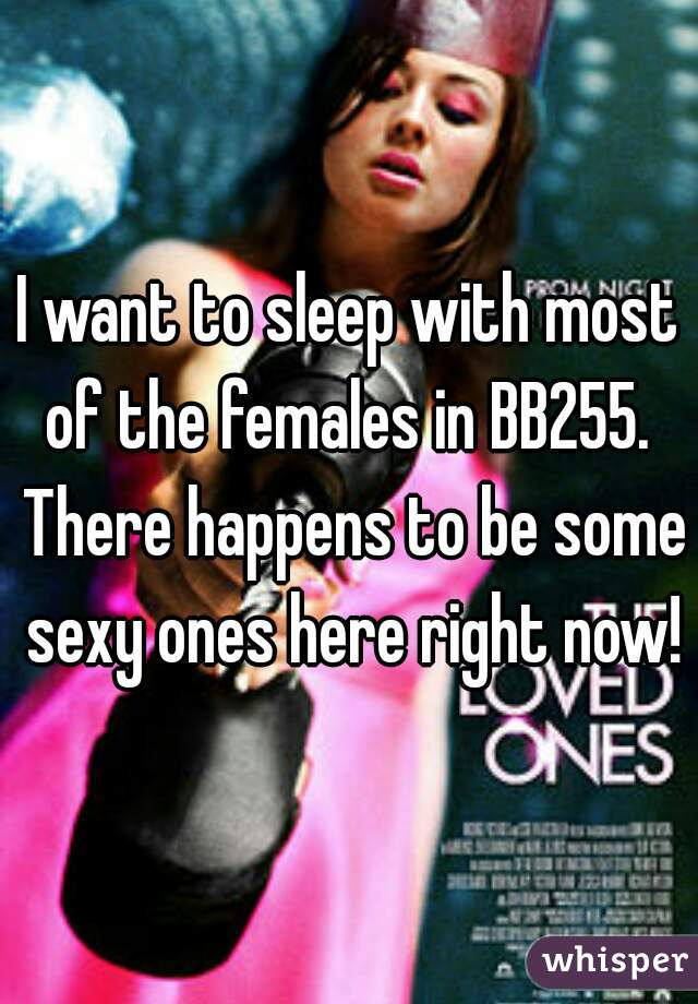 I want to sleep with most of the females in BB255.  There happens to be some sexy ones here right now!