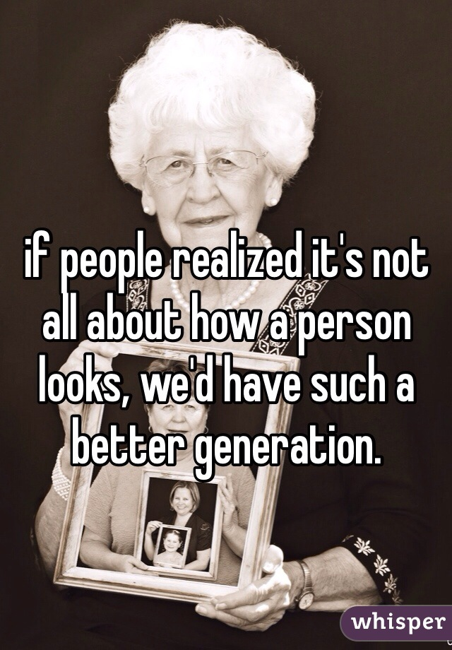 if people realized it's not all about how a person looks, we'd have such a better generation.