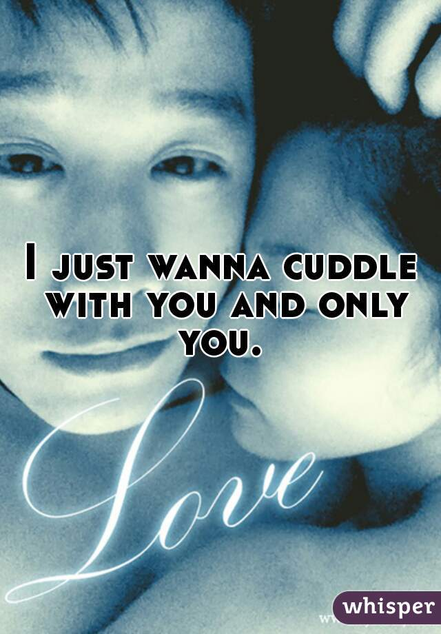 I just wanna cuddle with you and only you.
