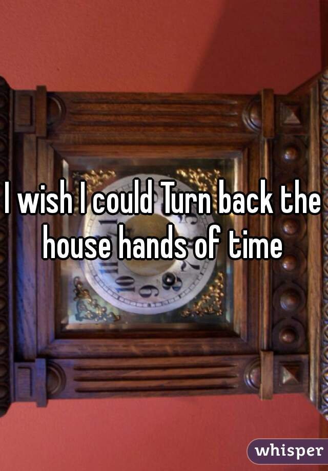 I wish I could Turn back the house hands of time