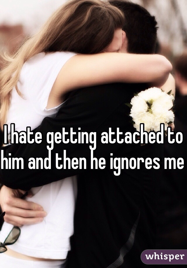 I hate getting attached to him and then he ignores me