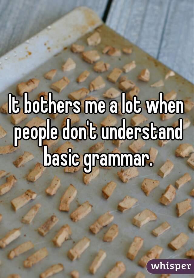 It bothers me a lot when people don't understand basic grammar.