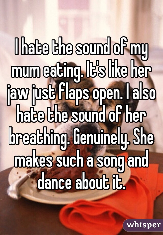 I hate the sound of my mum eating. It's like her jaw just flaps open. I also hate the sound of her breathing. Genuinely. She makes such a song and dance about it.