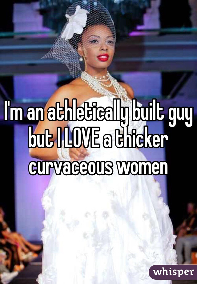 I'm an athletically built guy but I LOVE a thicker curvaceous women