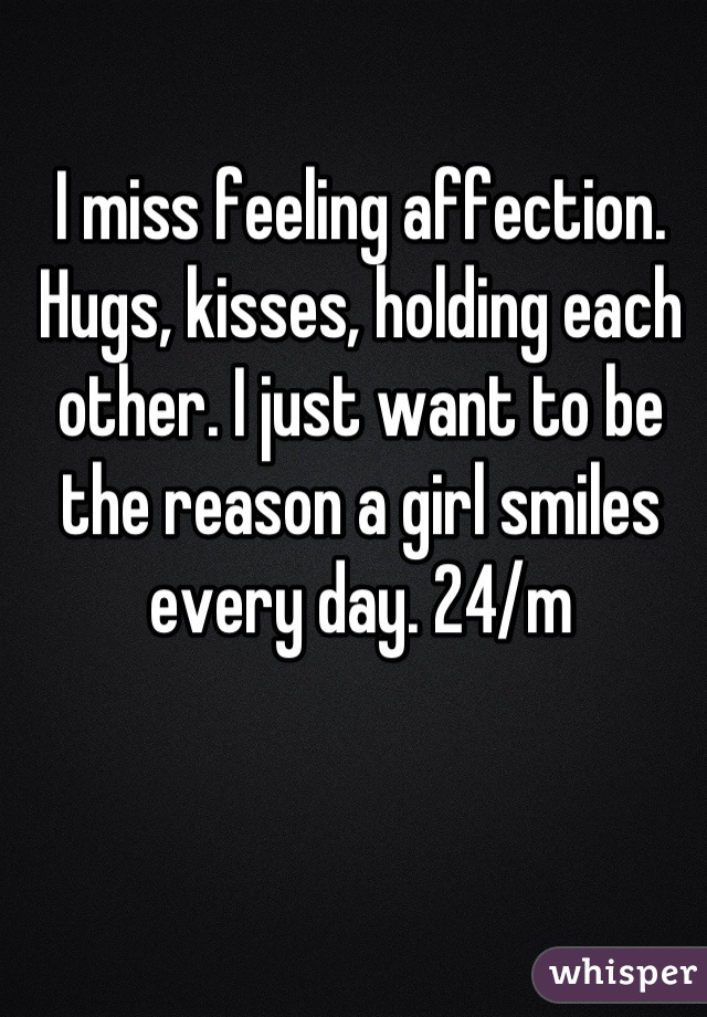 I miss feeling affection. Hugs, kisses, holding each other. I just want to be the reason a girl smiles every day. 24/m