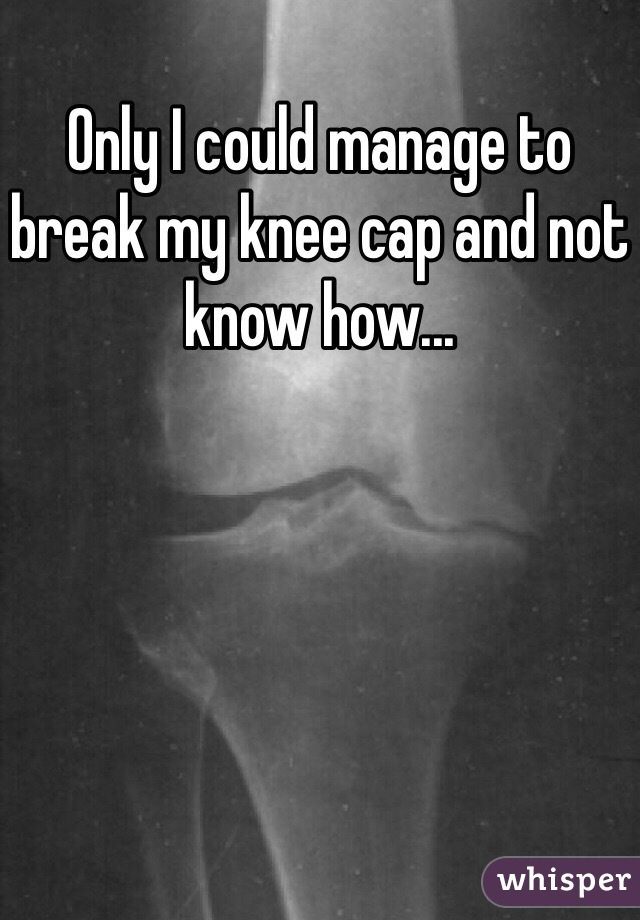 Only I could manage to break my knee cap and not know how...