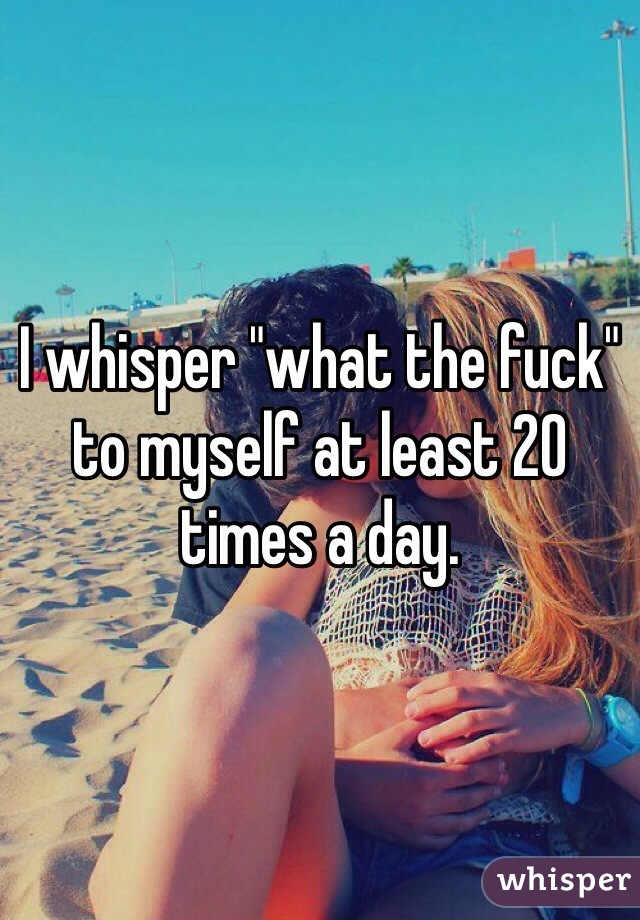 "I whisper ""what the fuck"" to myself at least 20 times a day."
