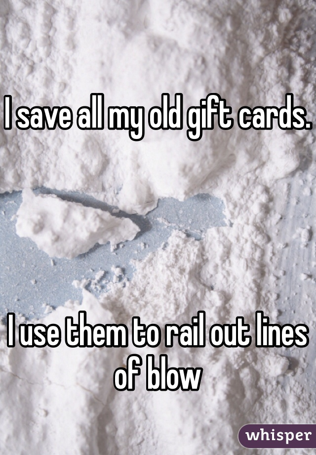I save all my old gift cards.      I use them to rail out lines of blow