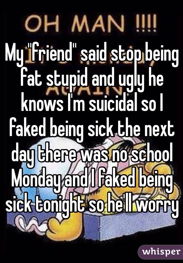 "My ""friend"" said stop being fat stupid and ugly he knows I'm suicidal so I faked being sick the next day there was no school Monday and I faked being sick tonight so he'll worry"