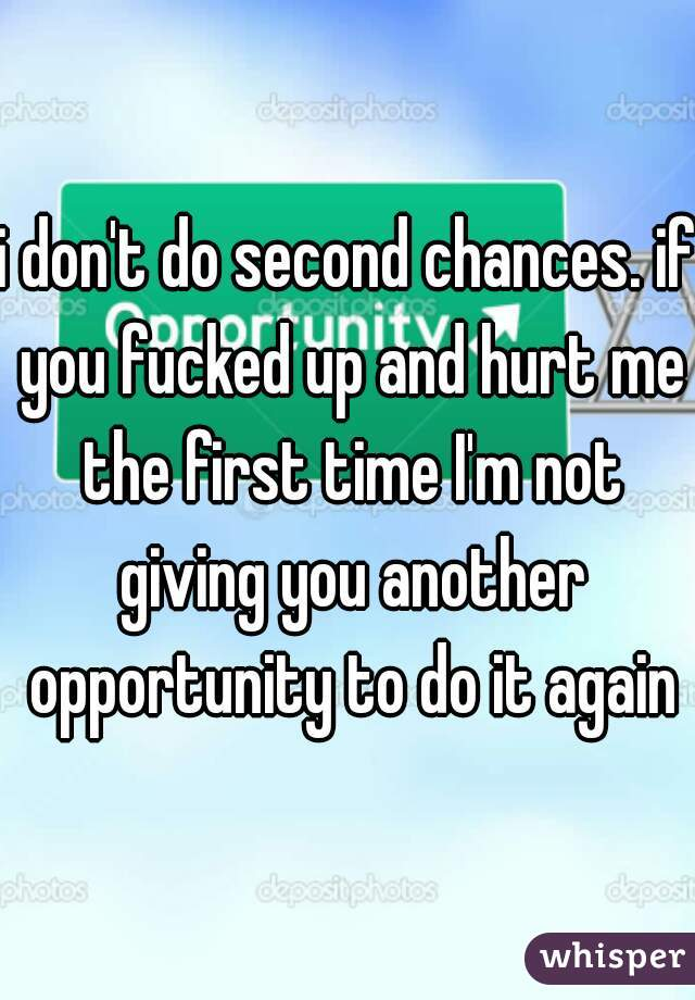 i don't do second chances. if you fucked up and hurt me the first time I'm not giving you another opportunity to do it again
