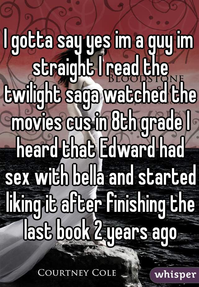 I gotta say yes im a guy im straight I read the twilight saga watched the movies cus in 8th grade I heard that Edward had sex with bella and started liking it after finishing the last book 2 years ago