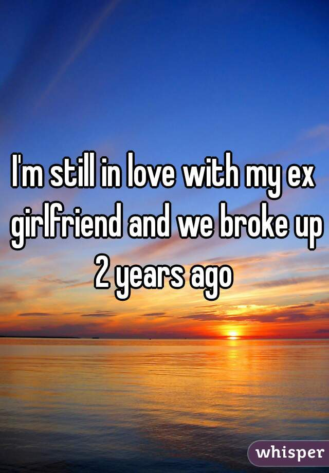 I'm still in love with my ex girlfriend and we broke up 2 years ago