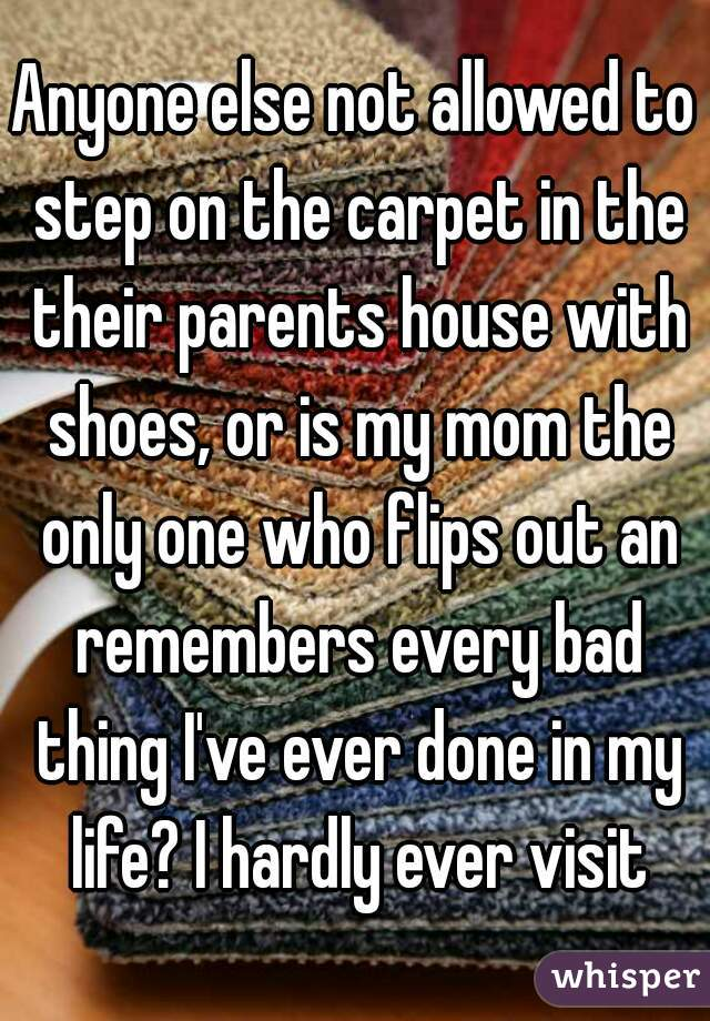 Anyone else not allowed to step on the carpet in the their parents house with shoes, or is my mom the only one who flips out an remembers every bad thing I've ever done in my life? I hardly ever visit