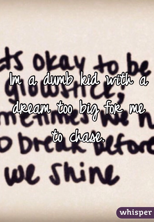 Im a dumb kid with a dream too big for me to chase.