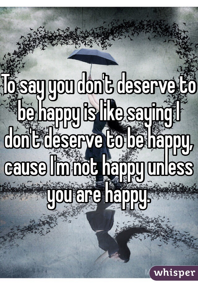 To say you don't deserve to be happy is like saying I don't deserve to be happy, cause I'm not happy unless you are happy.