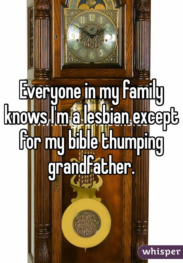 Everyone in my family knows I'm a lesbian except for my bible thumping grandfather.