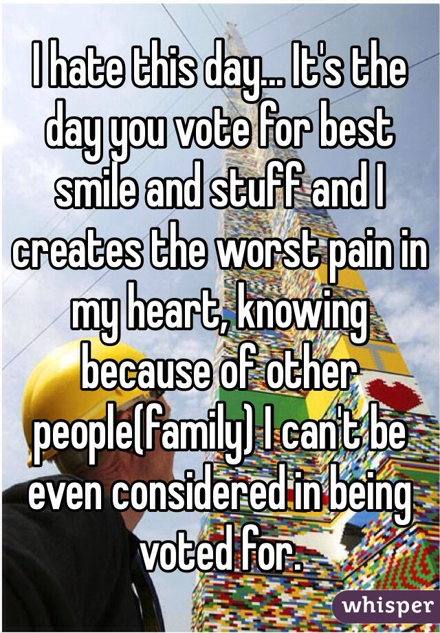 I hate this day... It's the day you vote for best smile and stuff and I creates the worst pain in my heart, knowing because of other people(family) I can't be even considered in being voted for.