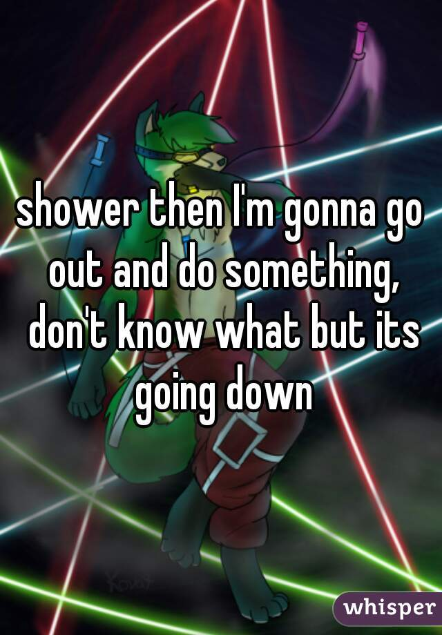 shower then I'm gonna go out and do something, don't know what but its going down