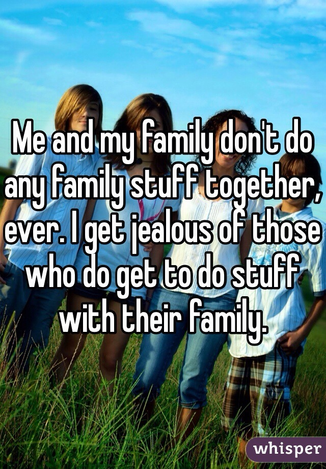 Me and my family don't do any family stuff together, ever. I get jealous of those who do get to do stuff with their family.