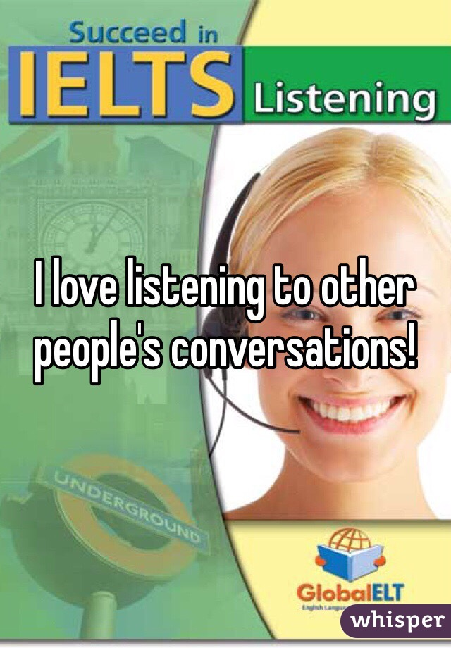 I love listening to other people's conversations!