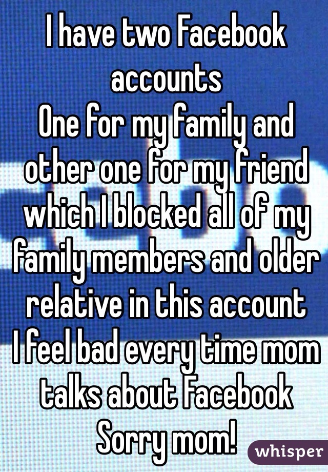 I have two Facebook accounts One for my family and other one for my friend which I blocked all of my family members and older relative in this account I feel bad every time mom talks about Facebook Sorry mom!