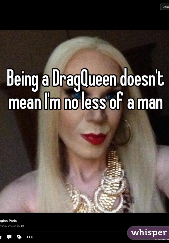 Being a DragQueen doesn't mean I'm no less of a man
