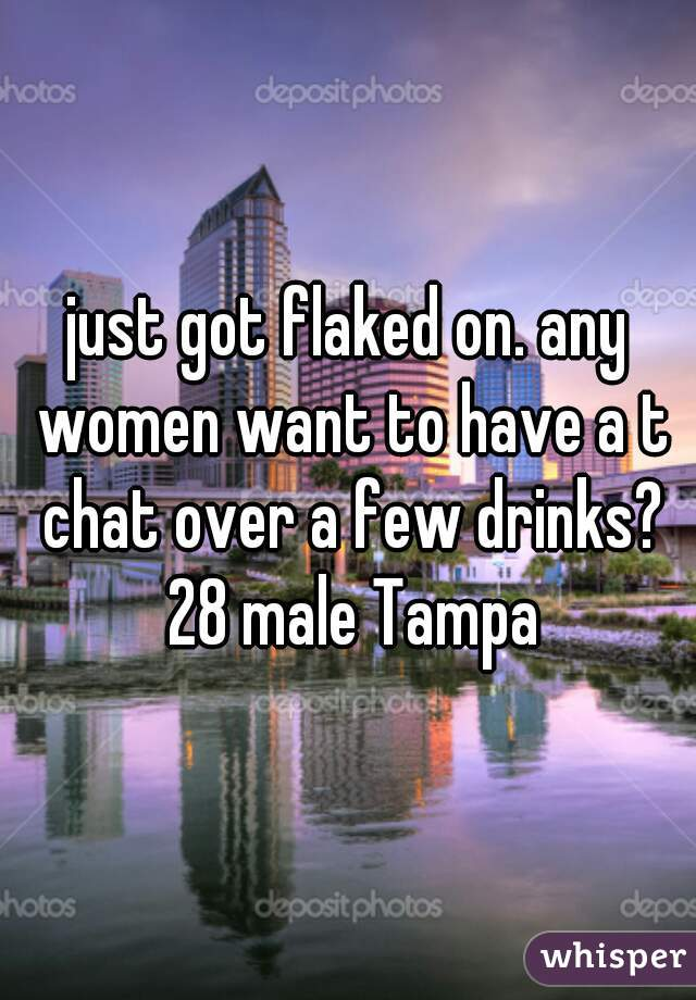 just got flaked on. any women want to have a t chat over a few drinks? 28 male Tampa