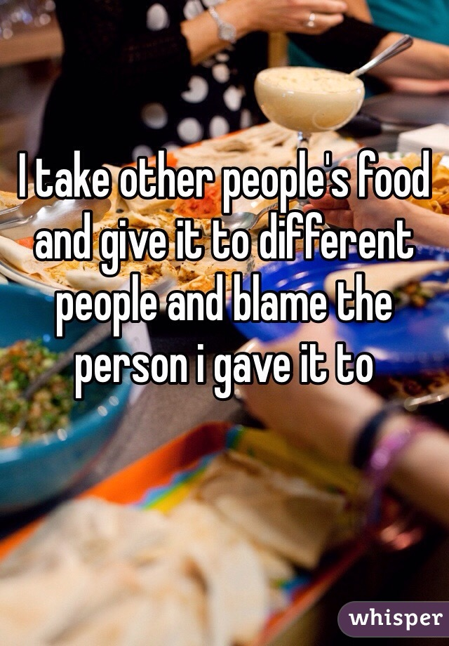 I take other people's food and give it to different people and blame the person i gave it to