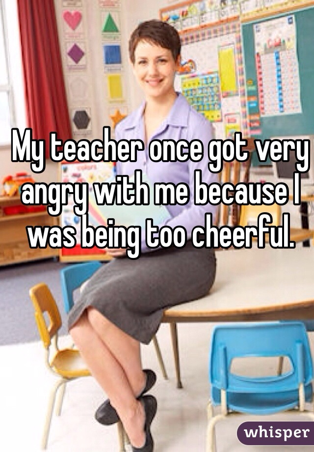 My teacher once got very angry with me because I was being too cheerful.