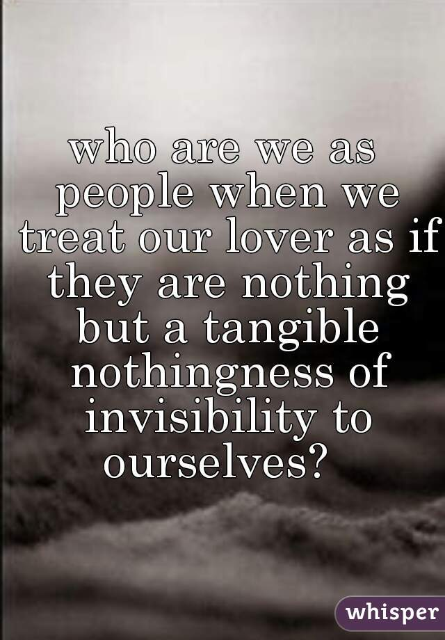 who are we as people when we treat our lover as if they are nothing but a tangible nothingness of invisibility to ourselves?