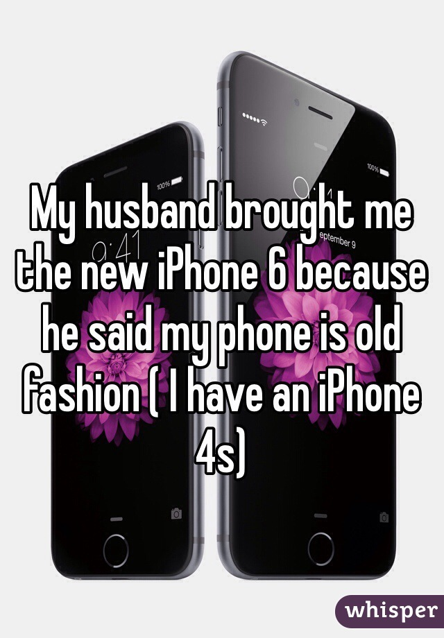 My husband brought me the new iPhone 6 because he said my phone is old fashion ( I have an iPhone 4s)