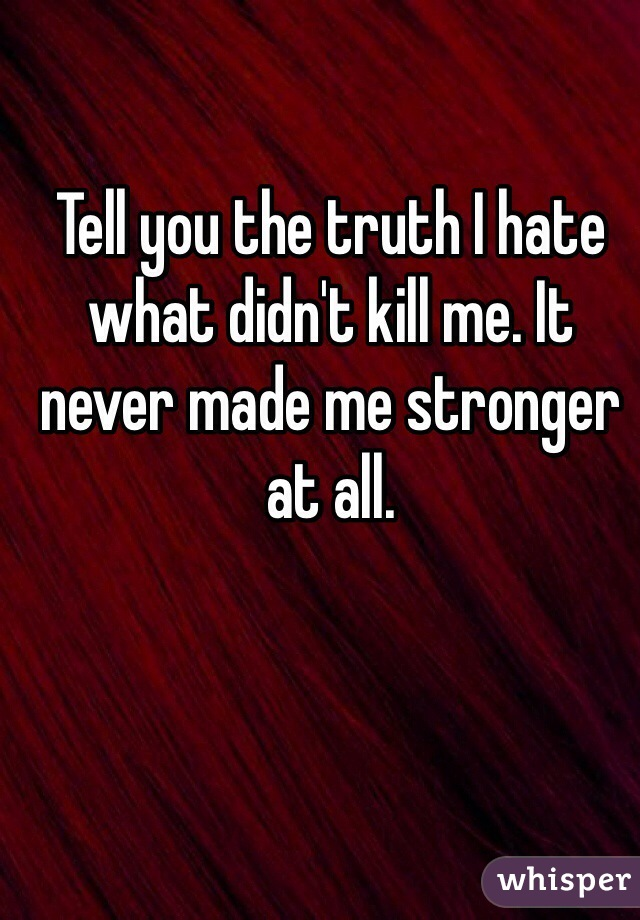 Tell you the truth I hate what didn't kill me. It never made me stronger at all.
