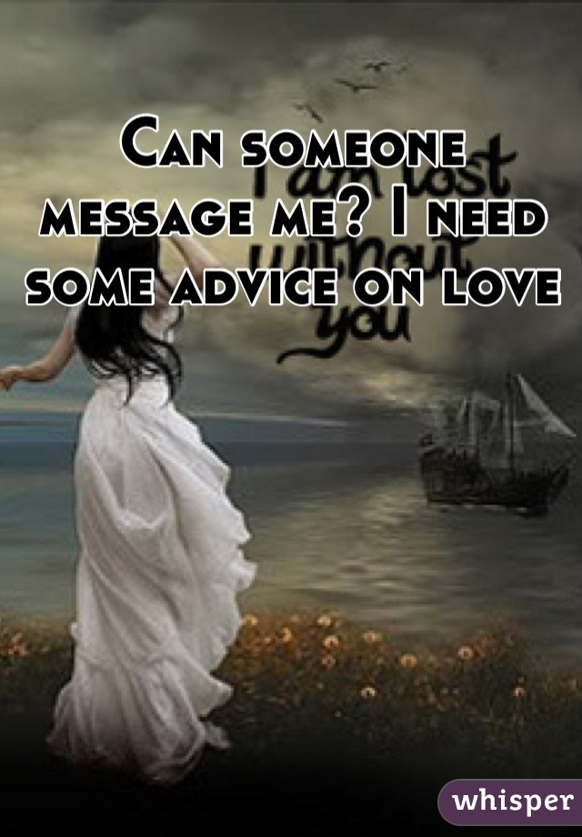 Can someone message me? I need some advice on love