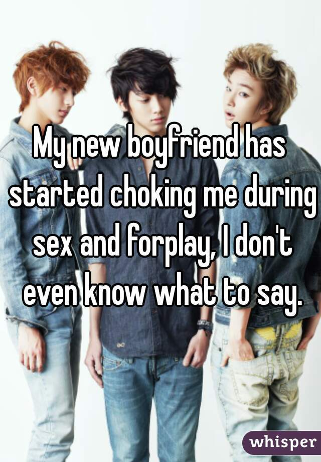 My new boyfriend has started choking me during sex and forplay, I don't even know what to say.