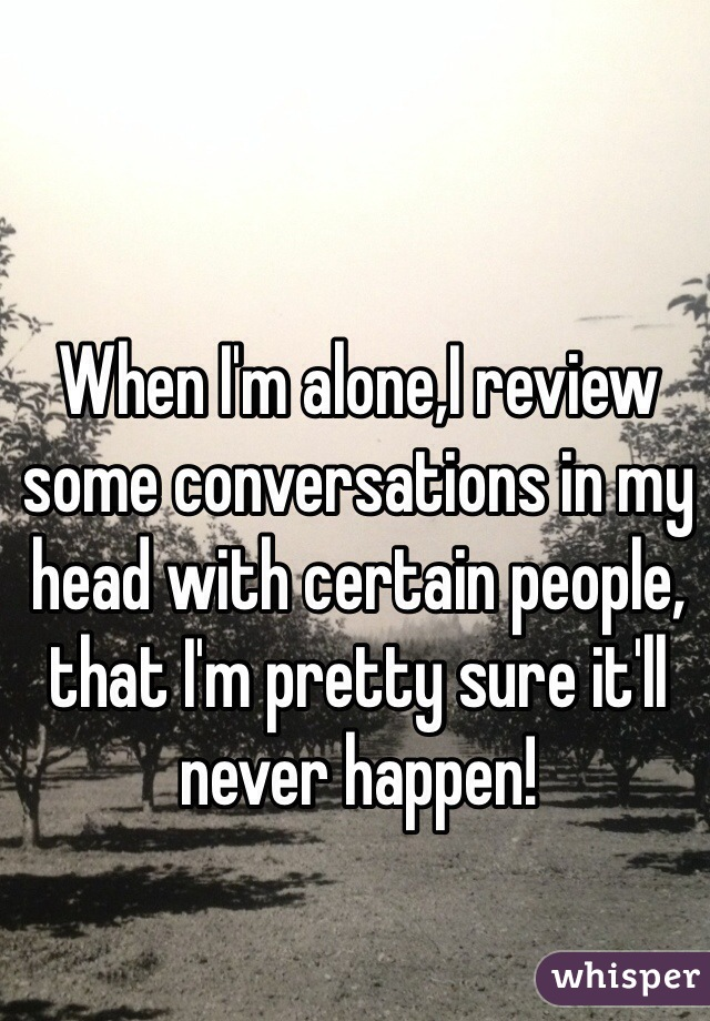 When I'm alone,I review some conversations in my head with certain people, that I'm pretty sure it'll never happen!