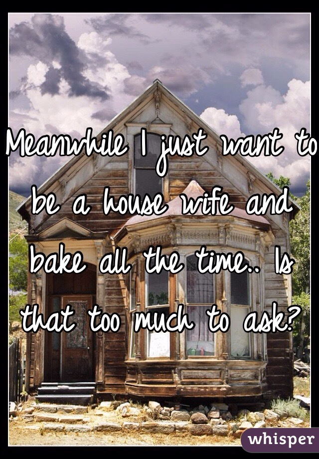 Meanwhile I just want to be a house wife and bake all the time.. Is that too much to ask?