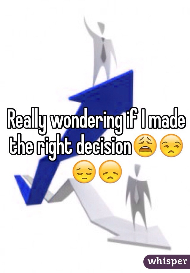 Really wondering if I made the right decision😩😒😔😞