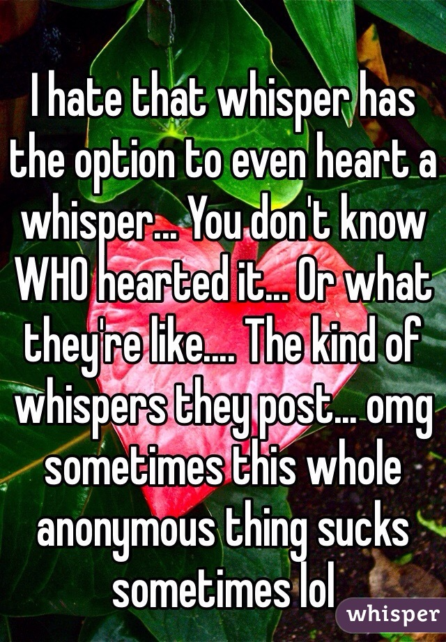 I hate that whisper has the option to even heart a whisper... You don't know WHO hearted it... Or what they're like.... The kind of whispers they post... omg sometimes this whole anonymous thing sucks sometimes lol
