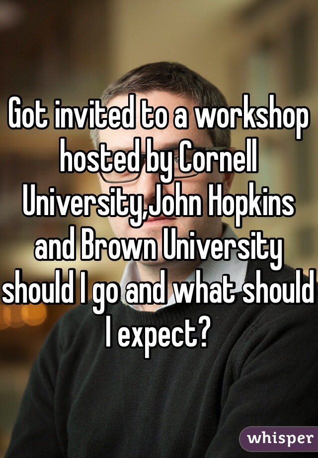 Got invited to a workshop hosted by Cornell University,John Hopkins and Brown University should I go and what should I expect?