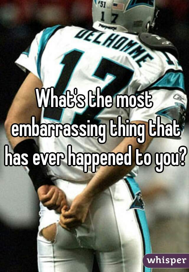What's the most embarrassing thing that has ever happened to you?