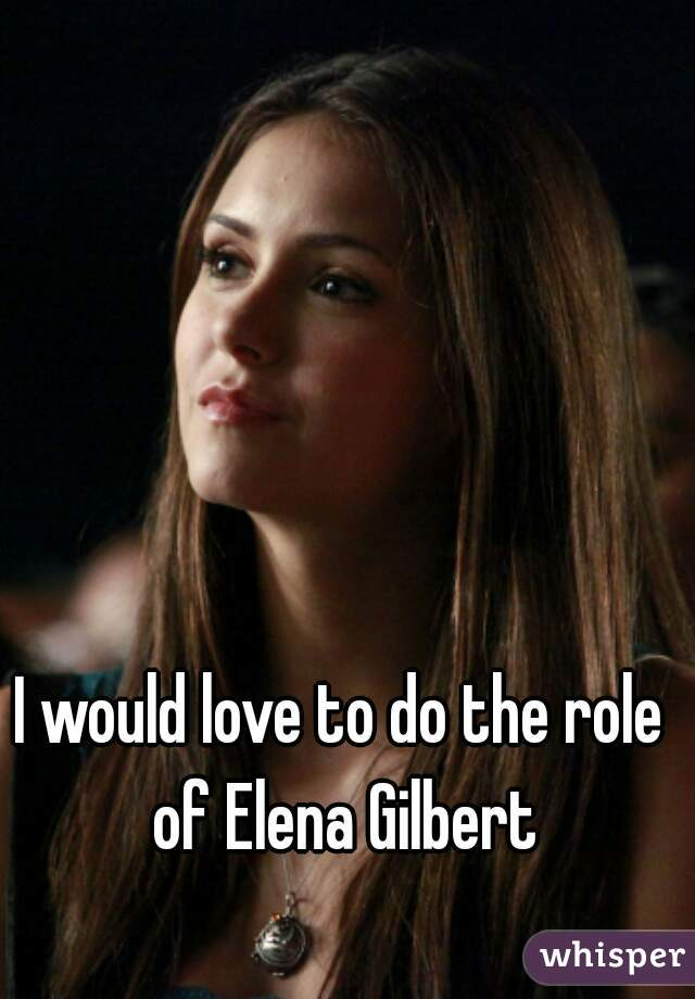 I would love to do the role of Elena Gilbert