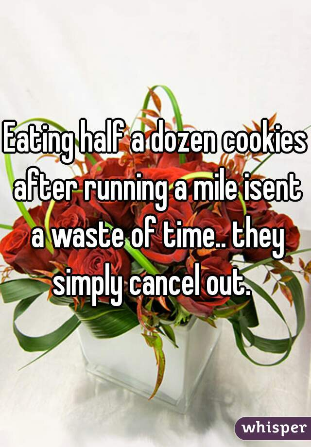 Eating half a dozen cookies after running a mile isent a waste of time.. they simply cancel out.