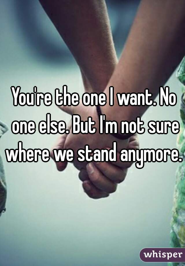 You're the one I want. No one else. But I'm not sure where we stand anymore.