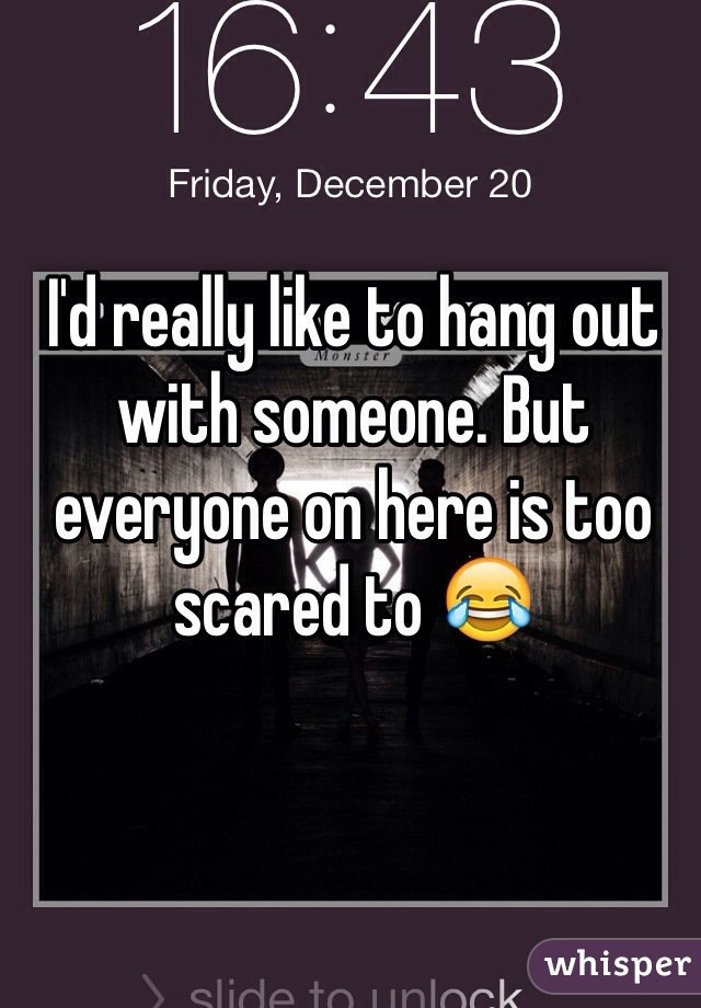 I'd really like to hang out with someone. But everyone on here is too scared to 😂