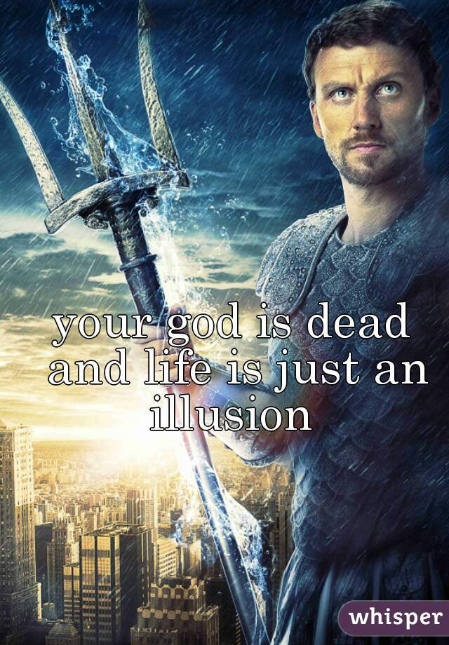your god is dead and life is just an illusion