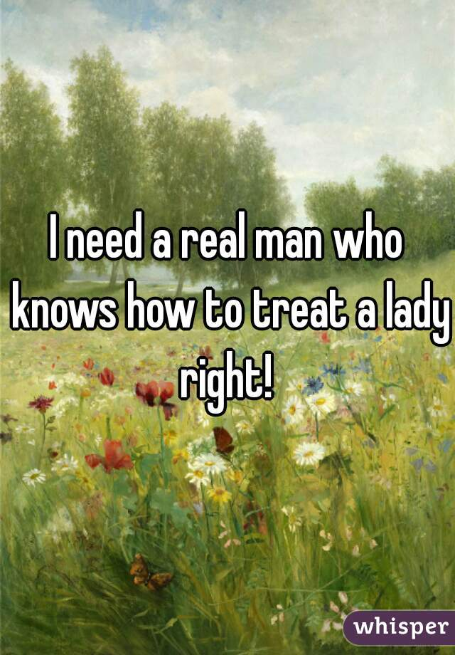 I need a real man who knows how to treat a lady right!