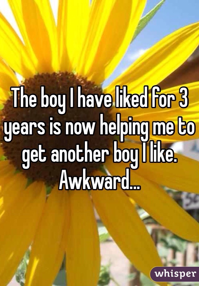 The boy I have liked for 3 years is now helping me to get another boy I like. Awkward...