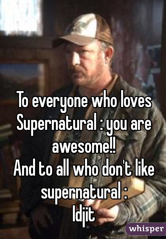 To everyone who loves Supernatural : you are awesome!! And to all who don't like supernatural : Idjit